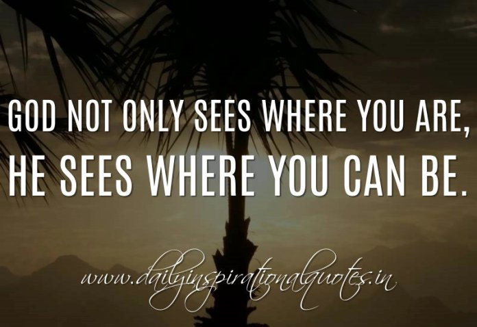 God not only sees where you are, He sees where you can be. ~ Anonymous
