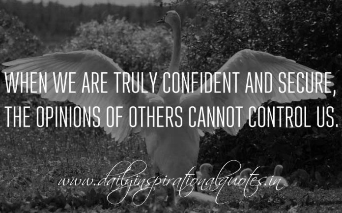 When we are truly confident and secure, the opinions of others cannot control us. ~ Anonymous