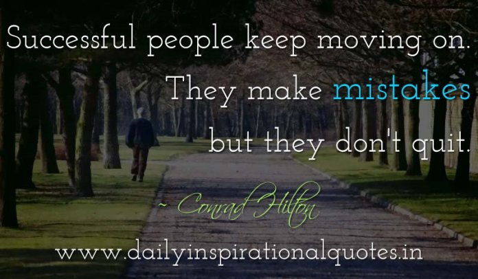 Successful people keep moving on. They make mistakes but they don't quit. ~ Conrad Hilton