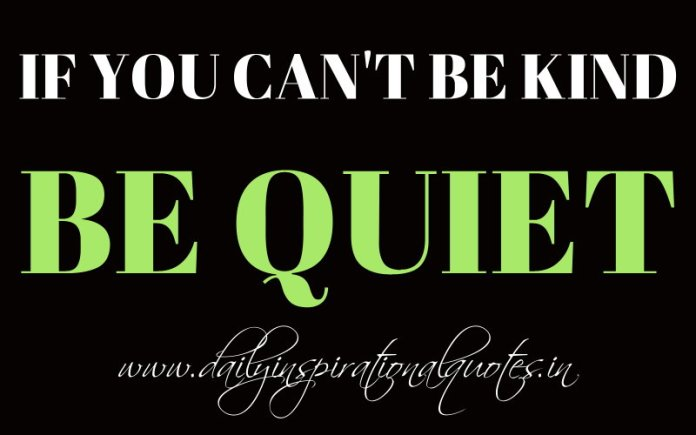 If you can't be kind, be quiet. ~ Anonymous