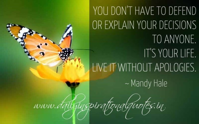 You don't have to defend or explain your decisions to anyone. It's your life. Live it without apologies. ~ Mandy Hale