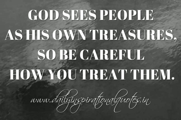 God sees people as His own treasures, so be careful how you treat them. ~ Anonymous