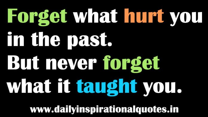 Forget what hurt you in the past. But never forget what it taught you. ~ Anonymous