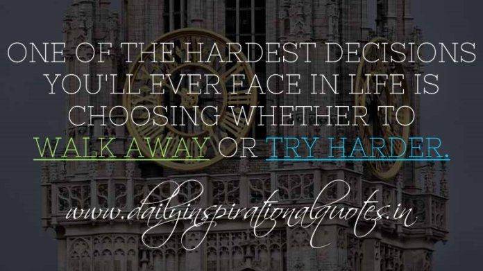 One of the hardest decisions you'll ever face in life is choosing whether to walk away or try harder. ~ Anonymous