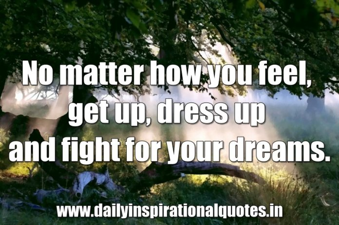 No matter how you feel, get up, dress up and fight for your dreams. ~ Anonymous