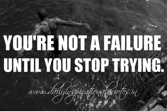 You're not a failure until you stop trying. ~ Anonymous