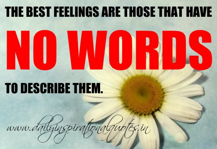 The best feelings are those that have no words to describe them. ~ Anonymous