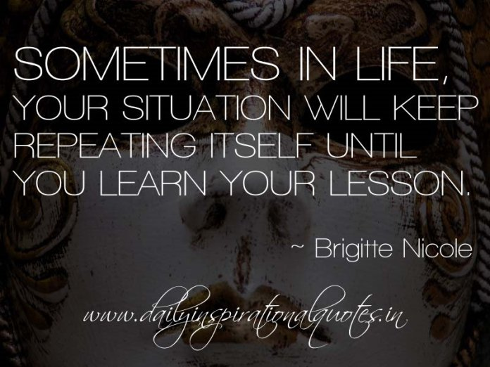 Sometimes in life, your situation will keep repeating itself until you learn your lesson. ~ Brigitte Nicole