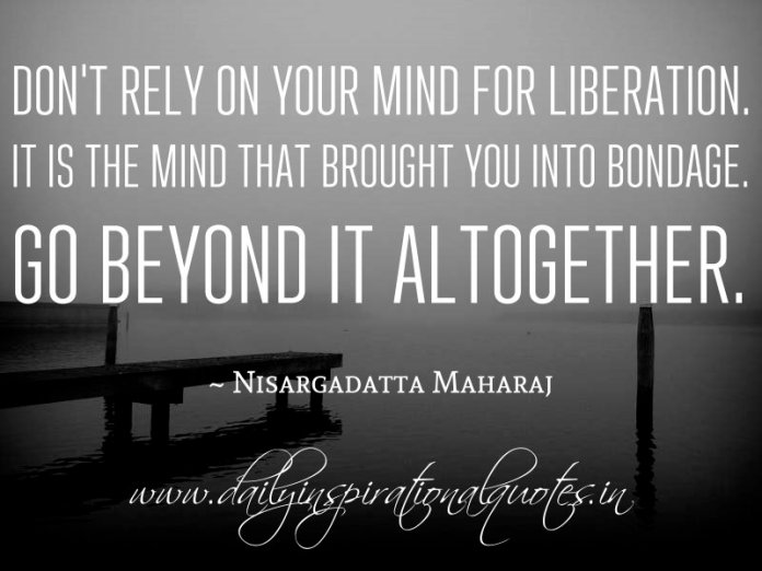 Don't rely on your mind for liberation. It is the mind that brought you into bondage. Go beyond it altogether. ~ Nisargadatta Maharaj
