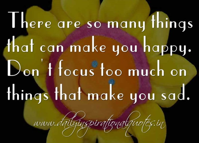 There are so many things that can make you happy. Don't focus too much on things that make you sad. ~ Anonymous