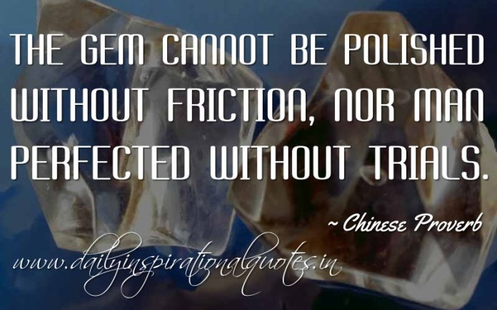 The gem cannot be polished without friction, nor man perfected without trials. ~ Chinese Proverb