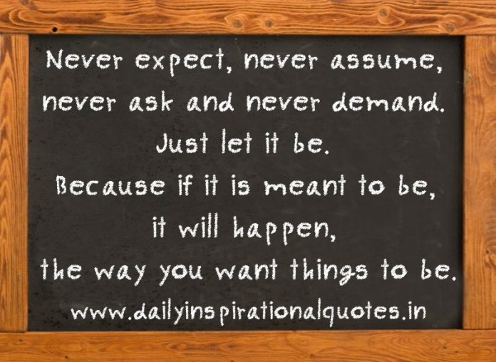 Never expect, never assume, never ask and never demand. Just let it be. Because if it is meant to be, it will happen, the way you want things to be. ~ Anonymous