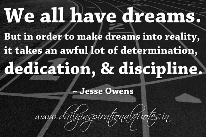 We all have dreams. But in order to make dreams into reality, it takes an awful lot of determination, dedication, & discipline. ~ Jesse Owens