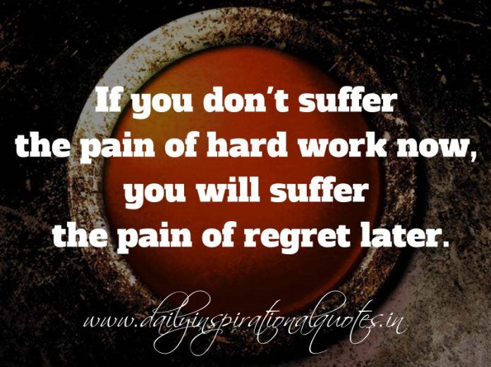 If you don't suffer the pain of hard work now, you will suffer the pain of regret later. ~ Anonymous
