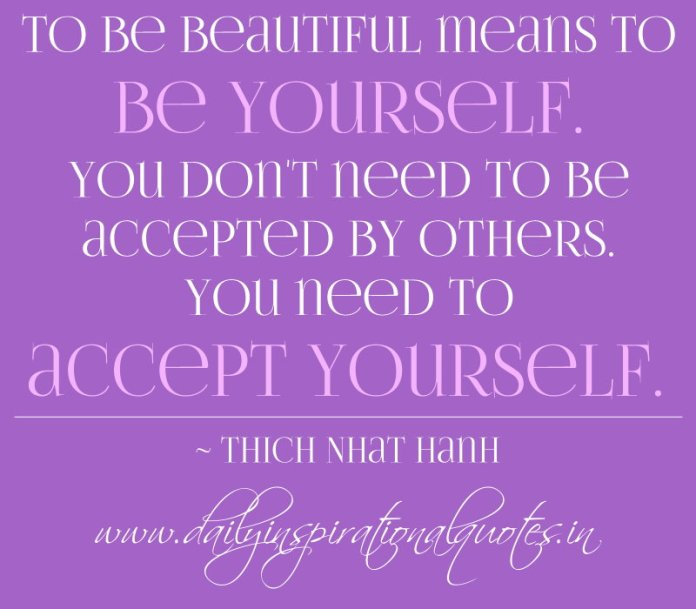 To be beautiful means to be yourself. You don't need to be accepted by others. You need to accept yourself. ~ Thich Nhat Hanh