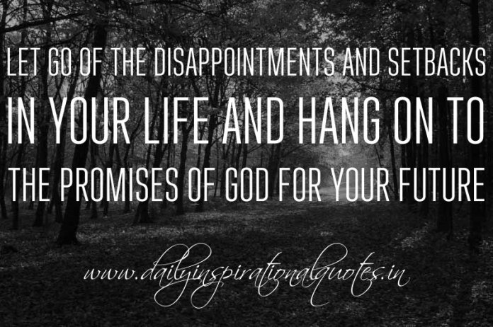 Let go of the disappointments and setbacks in your life and hang on to the promises of God for your future. ~ Anonymous
