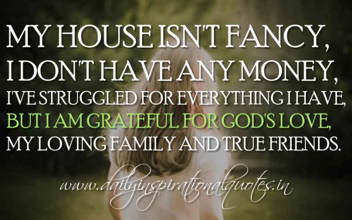 My house isn't fancy, I don't have any money, I've struggled for everything I have, but I am grateful for God's love, my loving family and true friends. ~ Anonymous