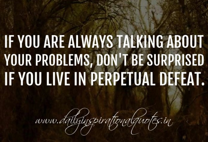If you are always talking about your problems, don't be surprised if you live in perpetual defeat. ~ Anonymous