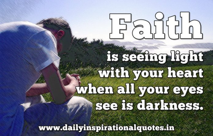 Faith is seeing light with your heart when all your eyes see is darkness. ~ Anonymous