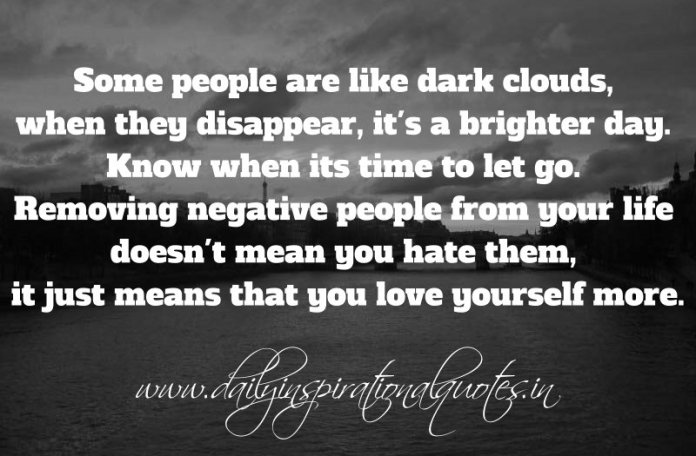 Some people are like dark clouds, when they disappear, it's a brighter day. Know when its time to let go. Removing negative people from your life doesn't mean you hate them, it just means that you love yourself more. ~ Anonymous