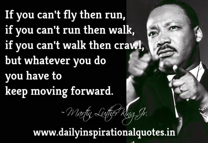 If you can't fly then run, if you can't run then walk, if you can't walk then crawl, but whatever you do you have to keep moving forward. ~ Martin Luther King Jr.