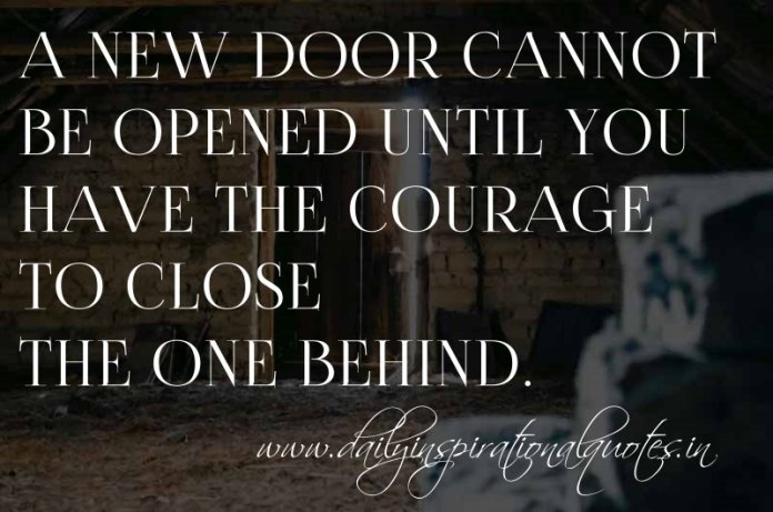 A new door cannot be opened until you have the courage to close the one behind. ~ Anonymous