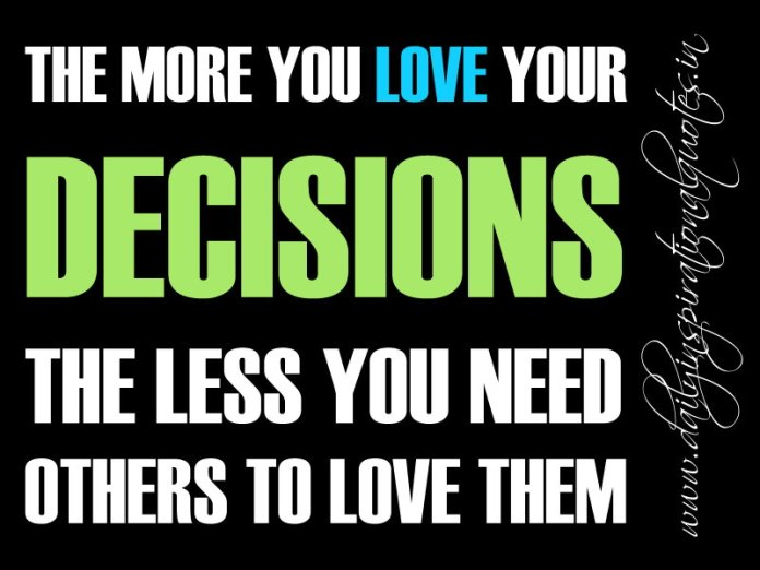 The more you love your decisions, the less you need others to love them. ~ Anonymous