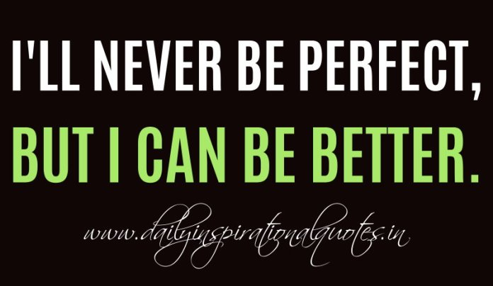 I'll never be PERFECT, but I can be better. ~ Anonymous