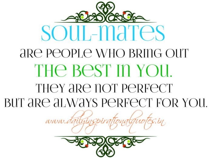 Soul-mates are people who bring out the best in you. They are not perfect but are always perfect for you. ~ Anonymous