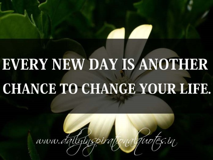 Every new day is another chance to change your life. ~ Anonymous