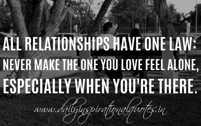All Relationships Have One Law: Never Make The One You Love Feel Alone, Especially When You're There. ~ Anonymous
