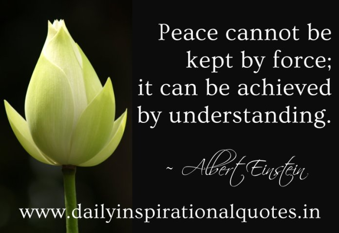 Peace cannot be kept by force; it can be achieved by understanding. ~ Albert Einstein