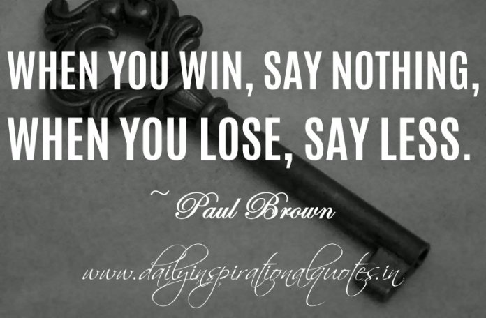 When you win, say nothing, when you lose, say less. ~ Paul Brown