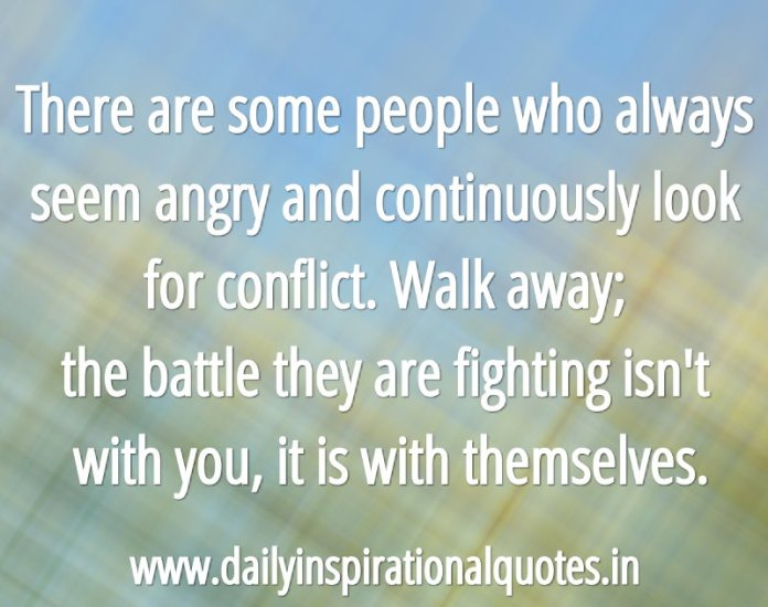 There are some people who always seem angry and continuously look for conflict. Walk away; the battle they are fighting isn't with you, it is with themselves. ~ Anonymous