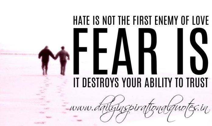 Hate is not the first enemy of love. Fear is. It destroys your ability to trust. ~ Anonymous
