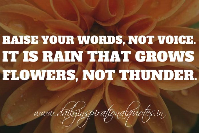 Raise your words, not voice. It is rain that grows flowers, not thunder. ~ Rumi