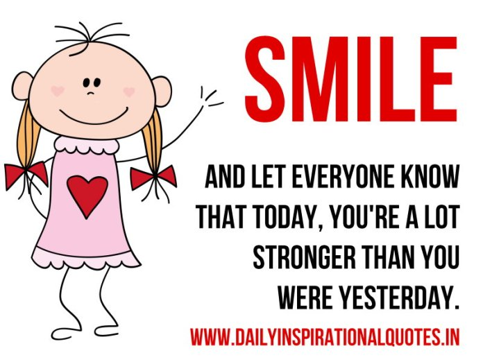 Smile and let everyone know that today, You're a lot stronger than you were yesterday. ~ Anonymous