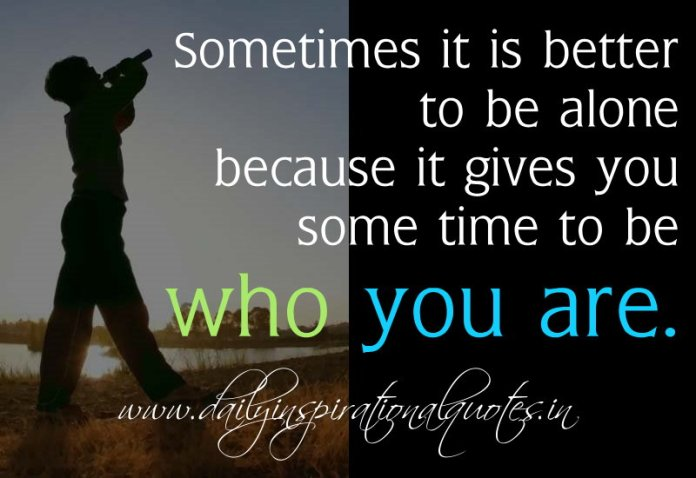 Sometimes it is better to be alone because it gives you some time to be who you are.