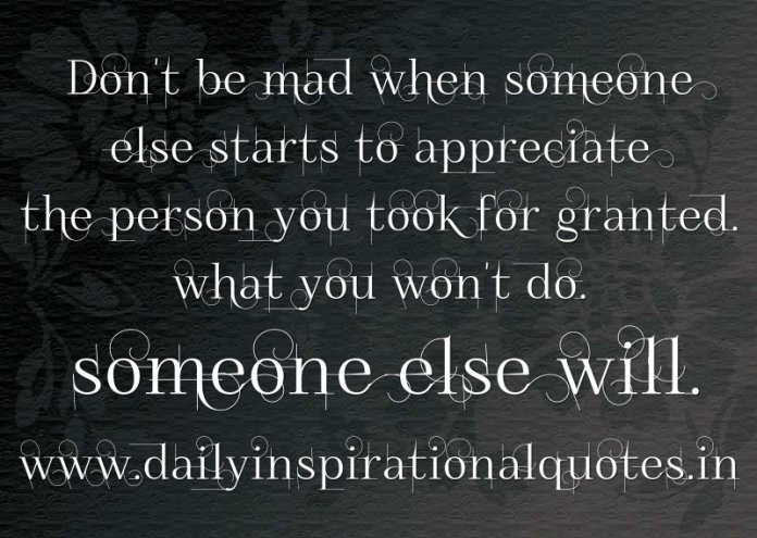 Don't be mad when someone else starts to appreciate the person you took for granted. what you won't do. someone else will. ~ Anonymous