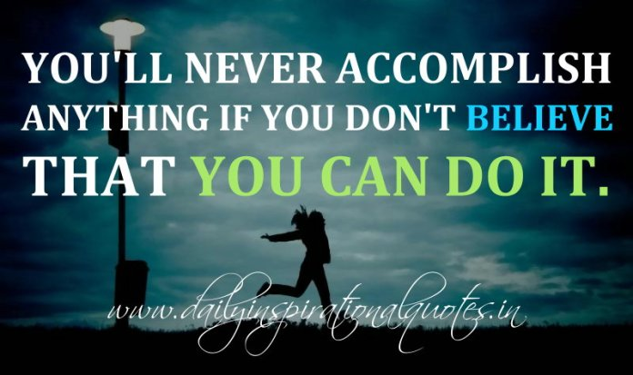 You'll never accomplish anything if you don't believe that you can do it. ~ Anonymous