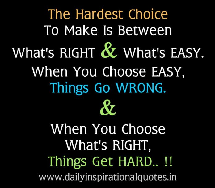The hardest choice to make is between what's right & what's easy. when you choose easy, things go wrong. & when you choose what's right, things get hard.. !! ~ Anonymous