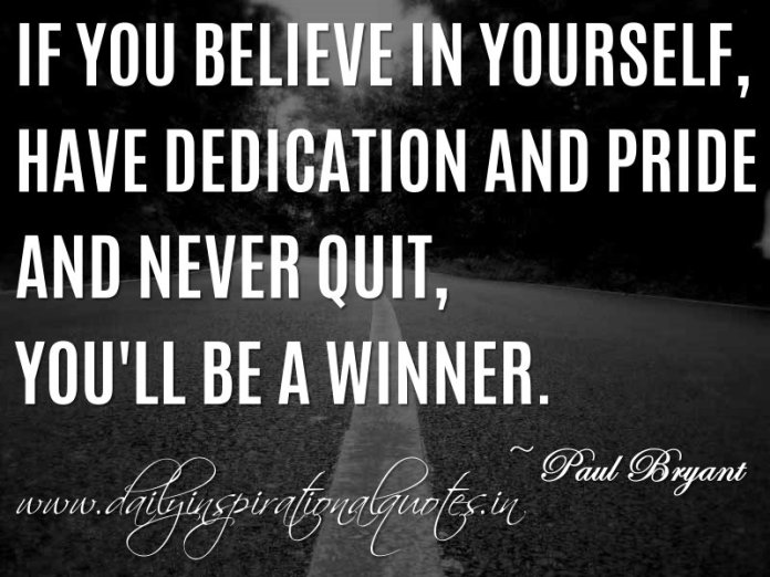 If you believe in yourself, have dedication and pride - and never quit, you'll be a winner. ~ Paul Bryant