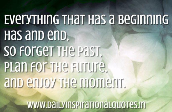 Everything that has a beginning has and end, so forget the past, plan for the future, and enjoy the moment. ~ Anonymous