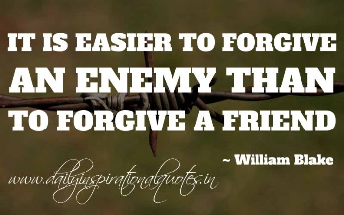 It is easier to forgive an enemy than to forgive a friend. ~ William Blake