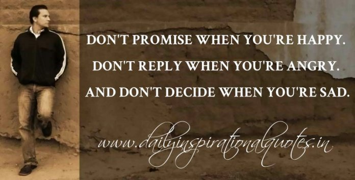 Don't promise when you're happy. Don't reply when you're angry. And don't decide when you're sad. ~ Anonymous