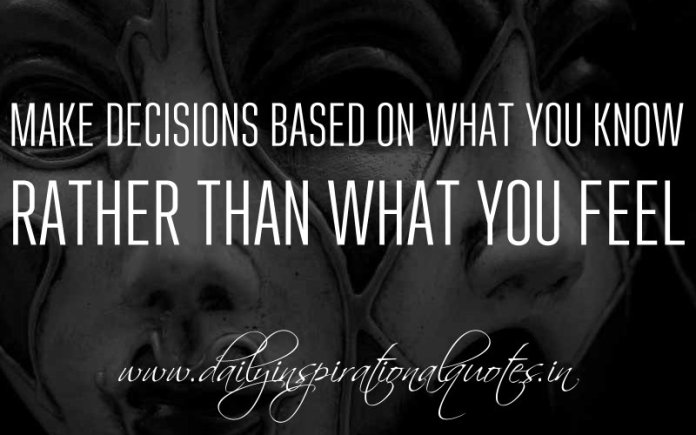 Make decisions based on what you know rather than what you feel. ~ Anonymous