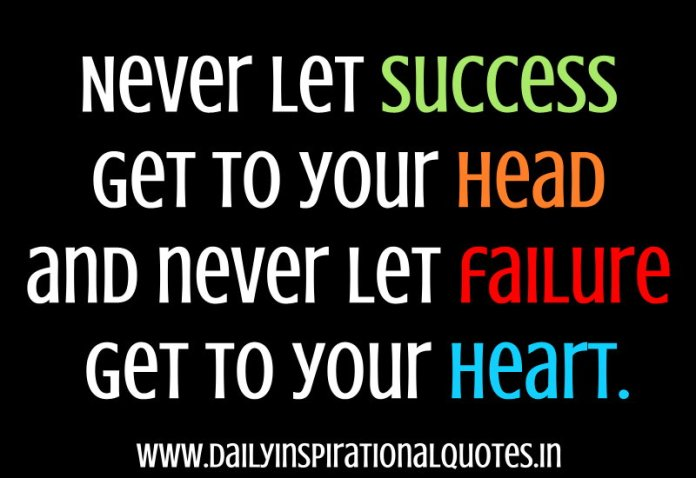 Never let success get to your head and never let failure get to your heart. ~ Anonymous