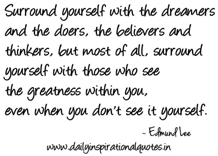 Surround yourself with the dreamers and the doers, the believers and thinkers, but most of all, surround yourself with those who see the greatness within you, even when you don't see it yourself. ~ Edmund Lee
