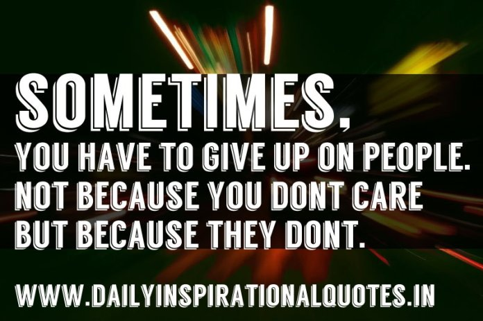 Sometimes, you have to give up on people. not because you don't care but because they don't. ~ Anonymous