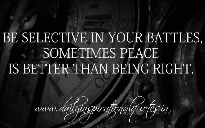 Be selective in your battles, sometimes peace is better than being right. ~ Anonymous